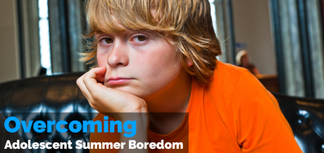 Overcoming Adolescent Summer Boredom